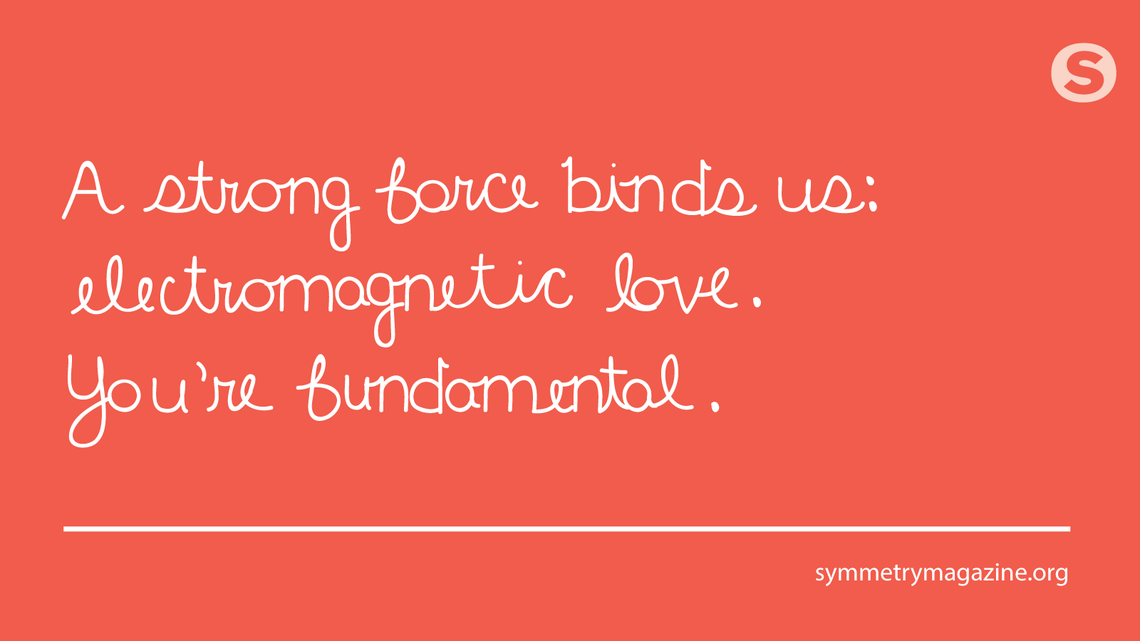 Poem: A strong force binds us: / electromagnetic love. / You're fundamental.