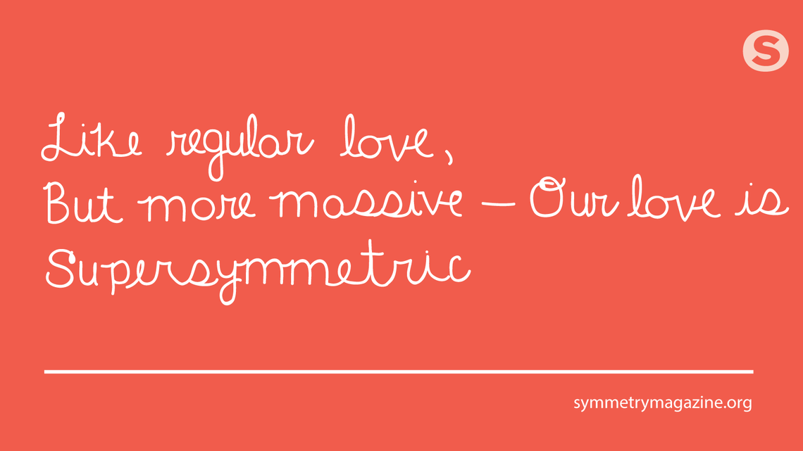 Poem: Like regular love, / But more massive -- Our love is / Supersymmetric