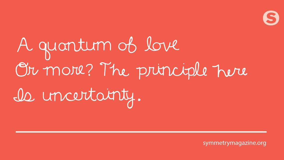 Poem: A quantum of love / Or more? The principle here / Is uncertainty.