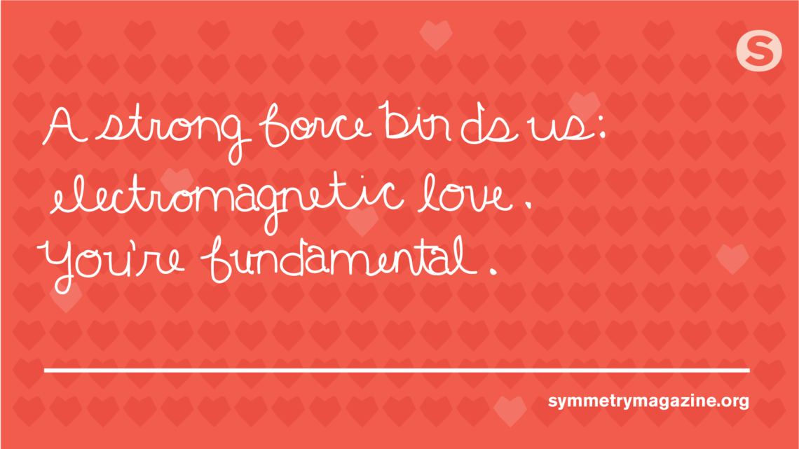 "Poem: ""A strong force binds us: Electromagnetic love. You're fundamental."""