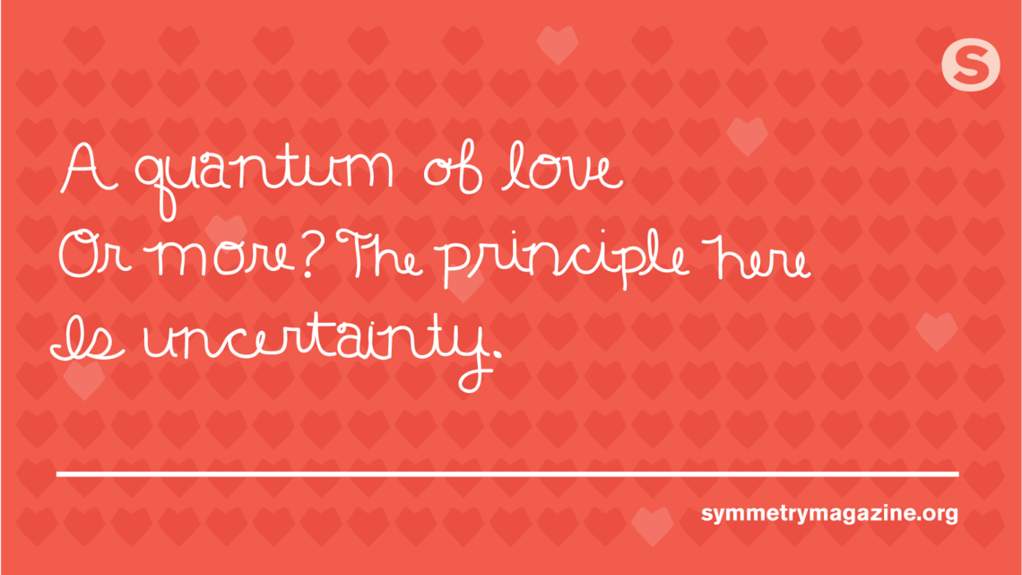 "Poem: ""A quantum of love Or more? The principle here Is uncertainty."""