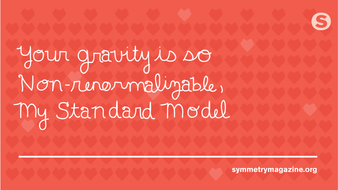 """Poem: """"Your gravity is so Non-renormalizable, My Standard Model"""""""
